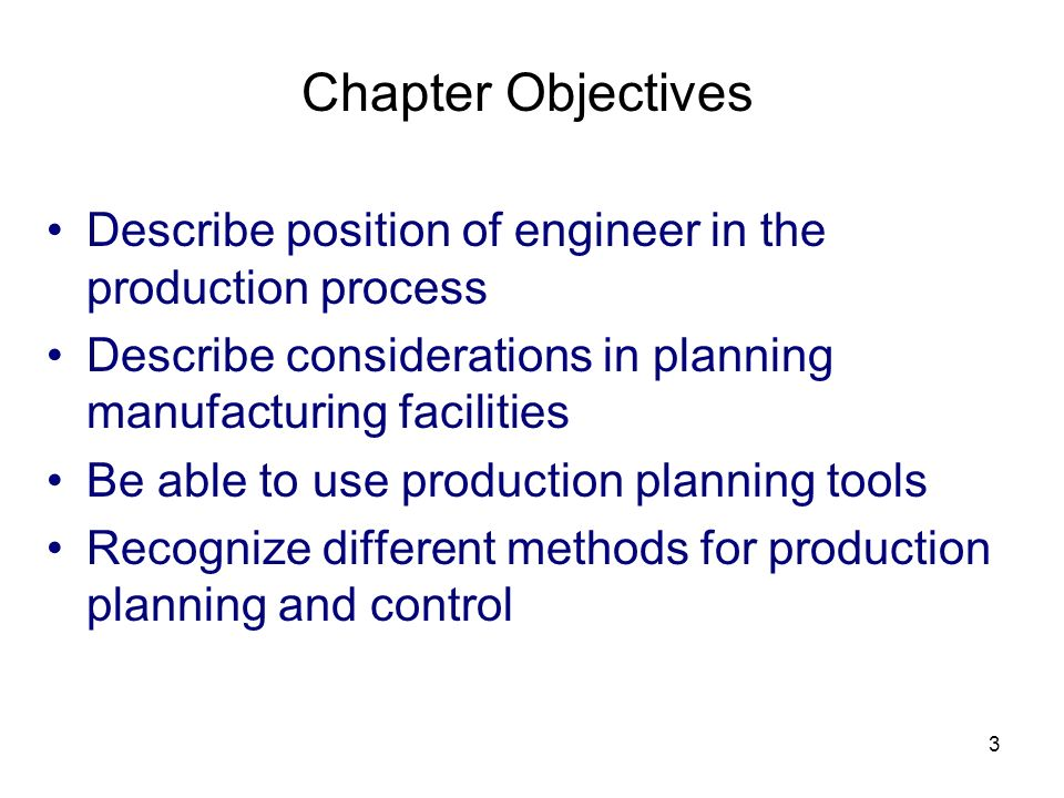3 Chapter Objectives Describe position of engineer in the production process Describe considerations in planning manufacturing facilities Be able to u
