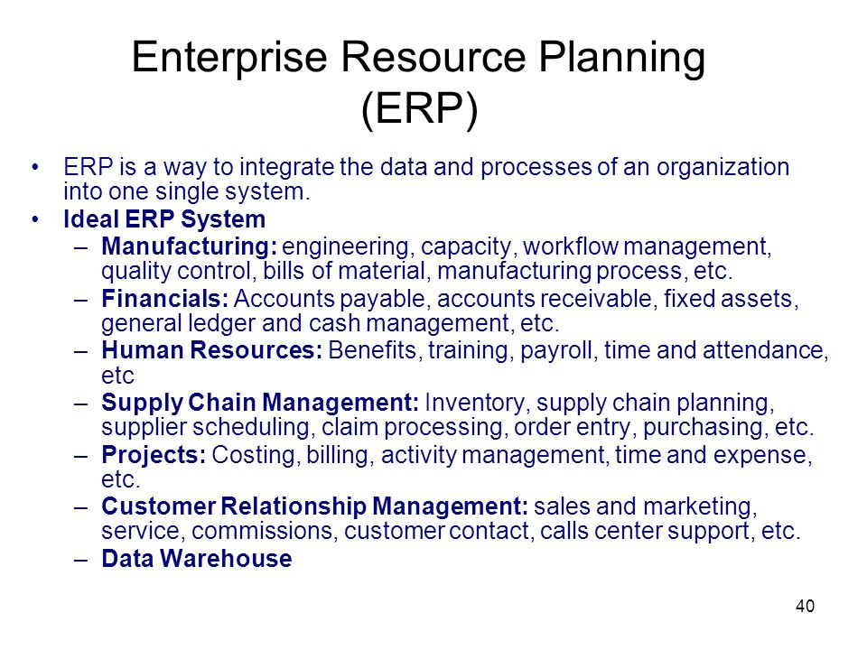 40 Enterprise Resource Planning (ERP) ERP is a way to integrate the data and processes of an organization into one single system. Ideal ERP System –Ma