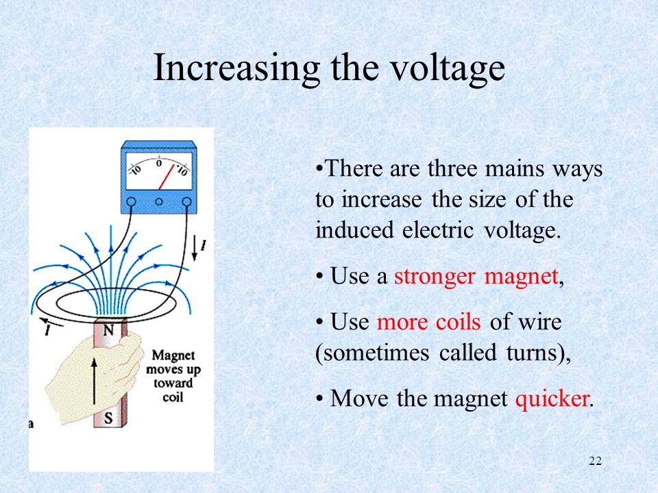 22 Increasing the voltage There are three mains ways to increase the size of the induced electric voltage.