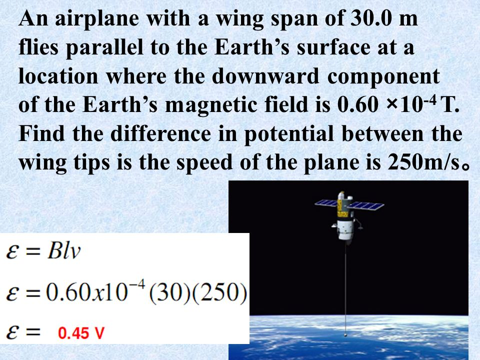 9 An airplane with a wing span of 30.0 m flies parallel to the Earths surface at a location where the downward component of the Earths magnetic field is 0.60 ×10 -4 T.