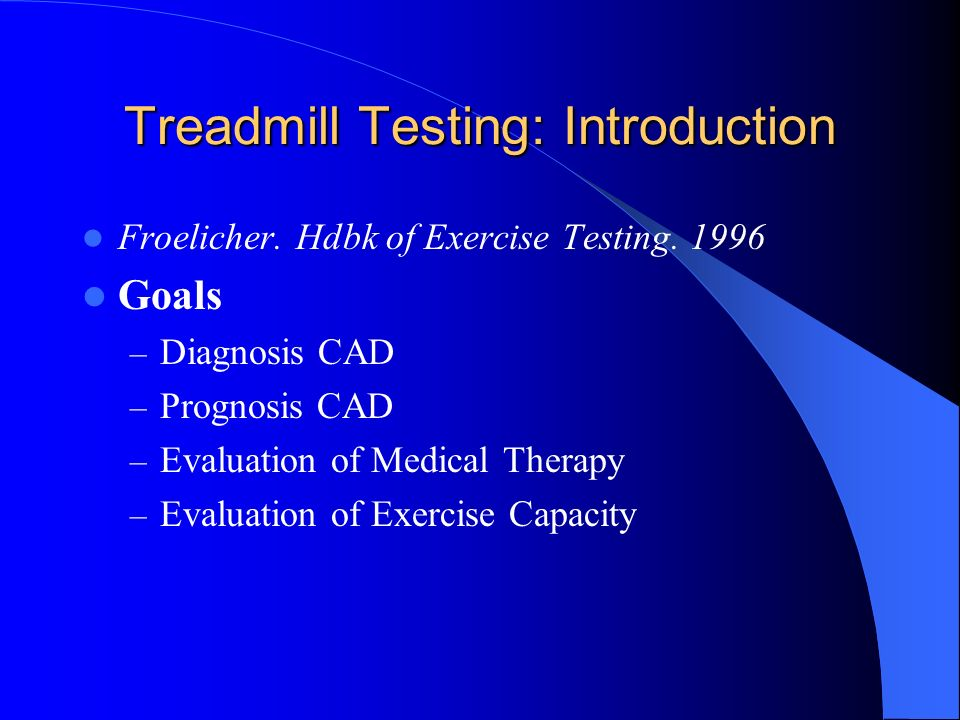 Treadmill Testing: Introduction Froelicher. Hdbk of Exercise Testing. 1996 Goals – Diagnosis CAD – Prognosis CAD – Evaluation of Medical Therapy – Eva