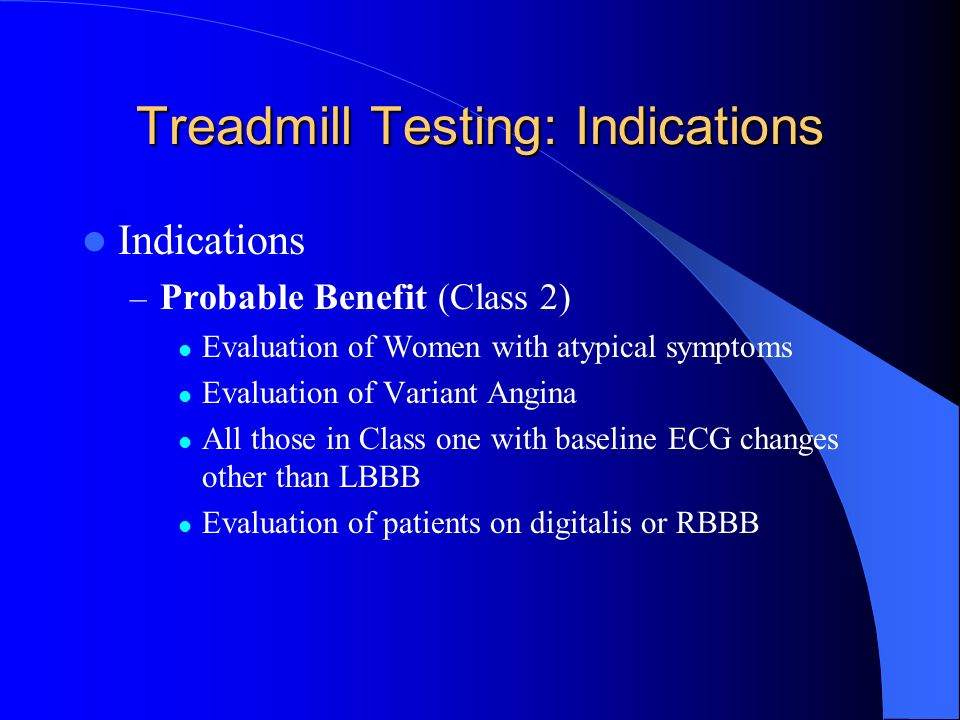 Treadmill Testing: Indications Indications – Probable Benefit (Class 2) Evaluation of Women with atypical symptoms Evaluation of Variant Angina All th