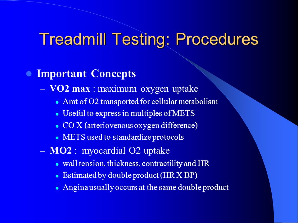 Treadmill Testing: Procedures Important Concepts – VO2 max : maximum oxygen uptake Amt of O2 transported for cellular metabolism Useful to express in