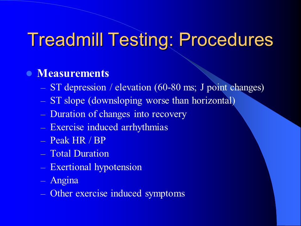Treadmill Testing: Procedures Measurements – ST depression / elevation (60-80 ms; J point changes) – ST slope (downsloping worse than horizontal) – Du