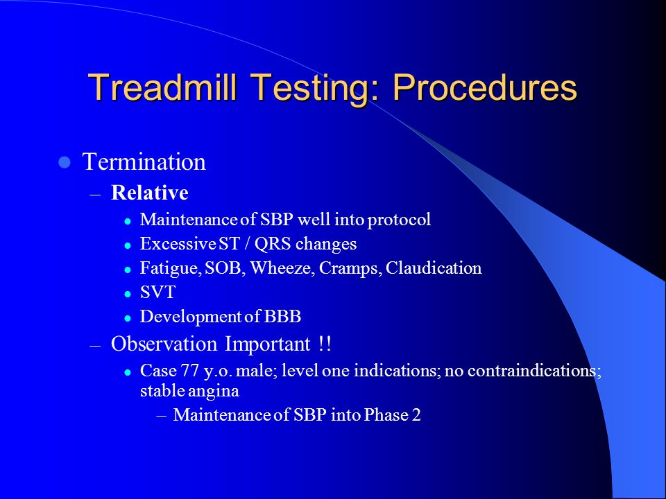 Treadmill Testing: Procedures Termination – Relative Maintenance of SBP well into protocol Excessive ST / QRS changes Fatigue, SOB, Wheeze, Cramps, Cl