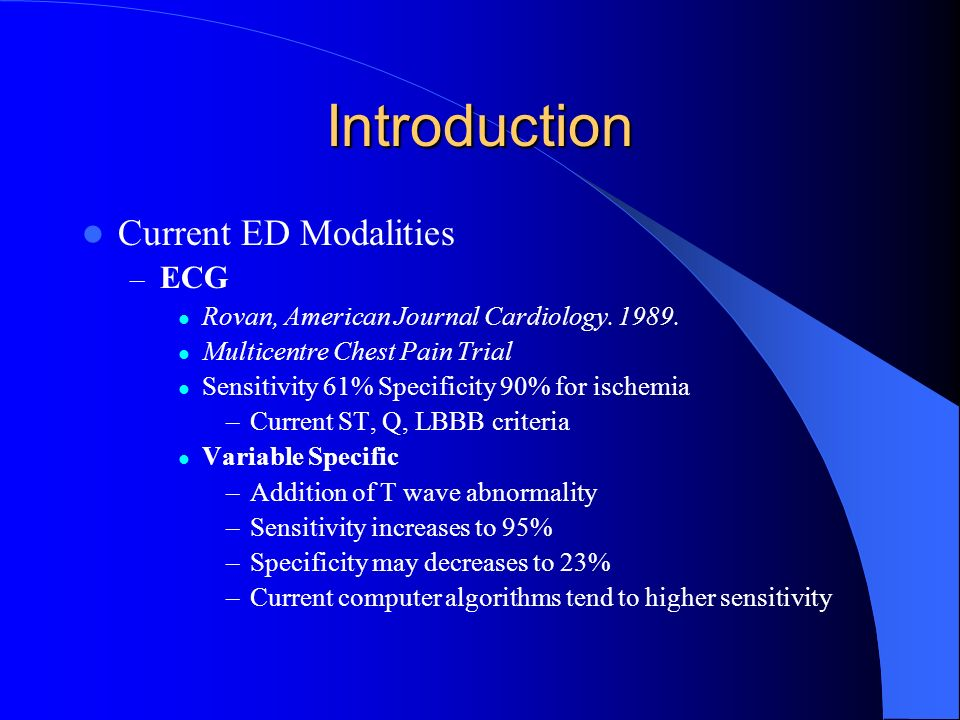 Introduction Current ED Modalities – ECG Rovan, American Journal Cardiology. 1989. Multicentre Chest Pain Trial Sensitivity 61% Specificity 90% for is