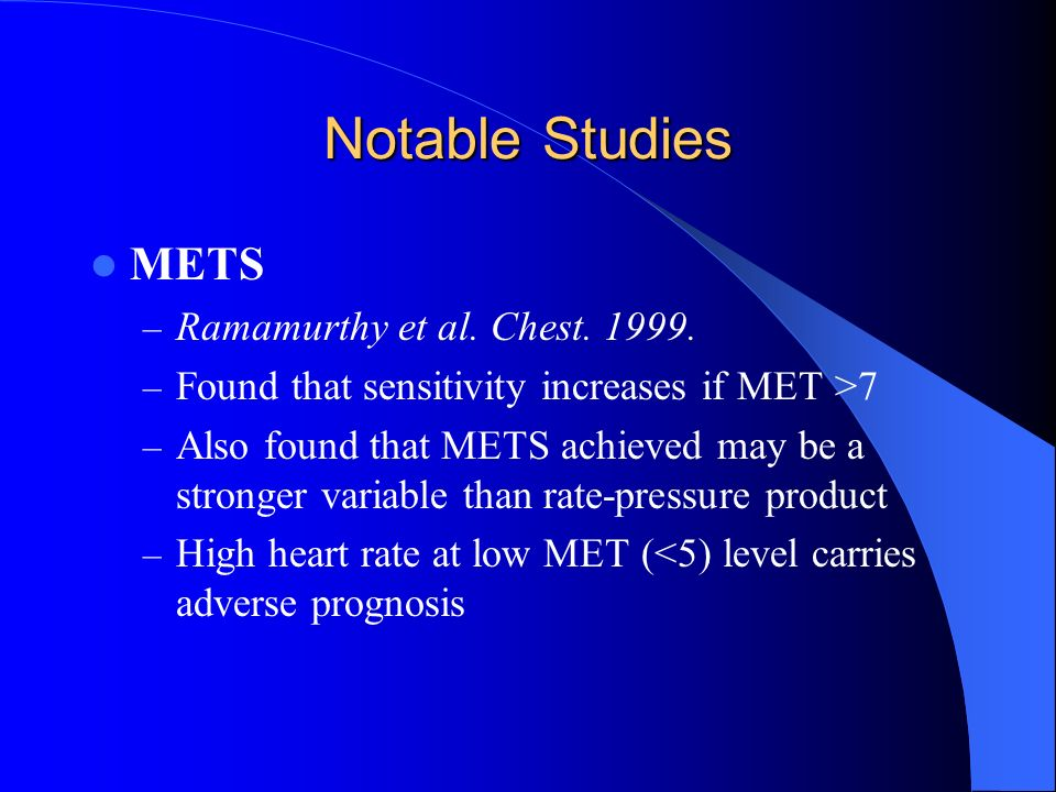 Notable Studies METS – Ramamurthy et al. Chest. 1999. – Found that sensitivity increases if MET >7 – Also found that METS achieved may be a stronger v