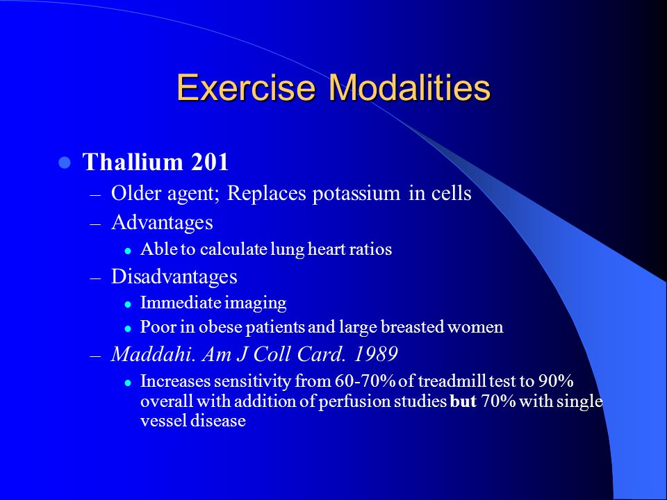 Exercise Modalities Thallium 201 – Older agent; Replaces potassium in cells – Advantages Able to calculate lung heart ratios – Disadvantages Immediate