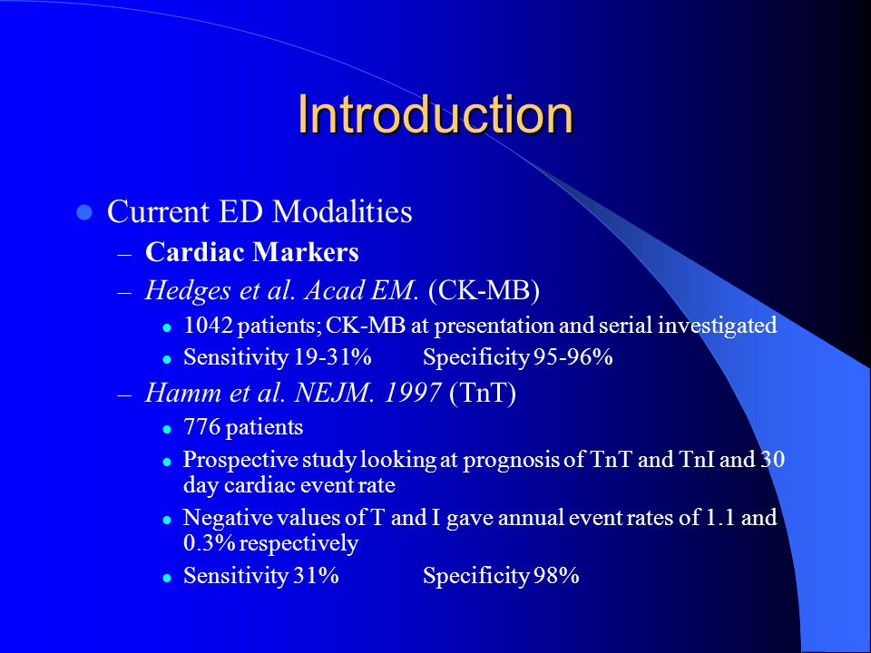 Introduction Current ED Modalities – Cardiac Markers – Hedges et al. Acad EM. (CK-MB) 1042 patients; CK-MB at presentation and serial investigated Sen