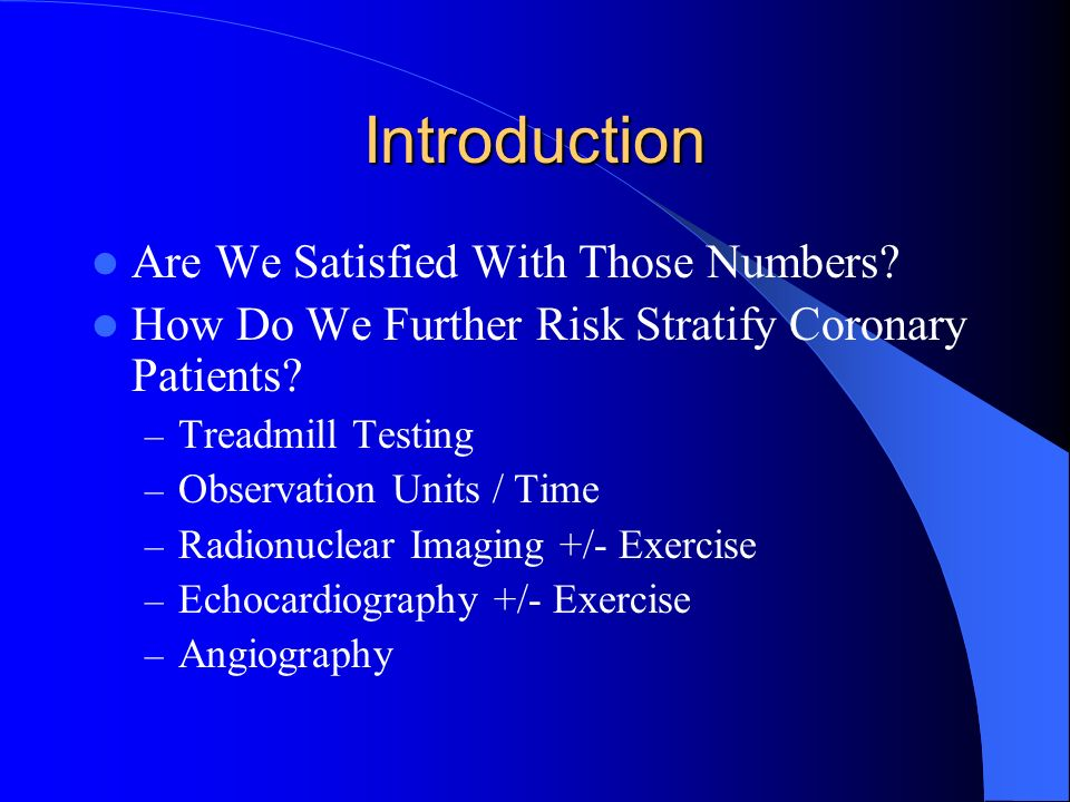 Introduction Are We Satisfied With Those Numbers? How Do We Further Risk Stratify Coronary Patients? – Treadmill Testing – Observation Units / Time –