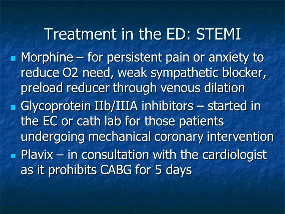 Treatment in the ED: STEMI Morphine – for persistent pain or anxiety to reduce O2 need, weak sympathetic blocker, preload reducer through venous dilat
