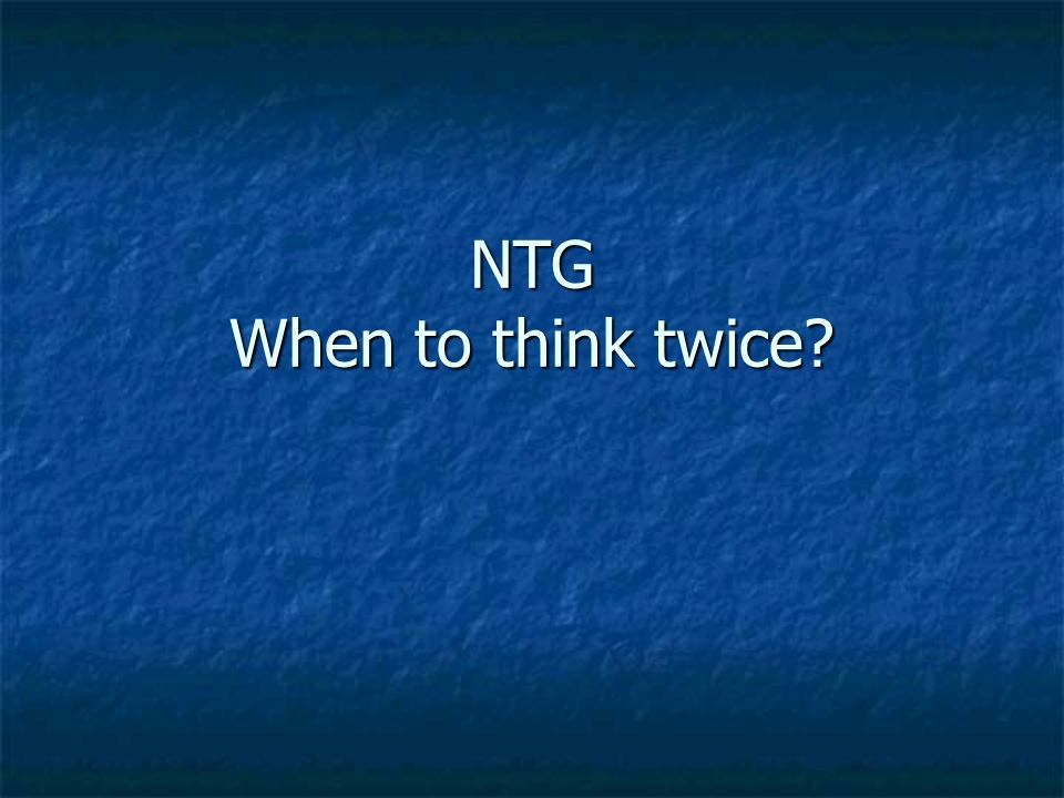 NTG When to think twice?