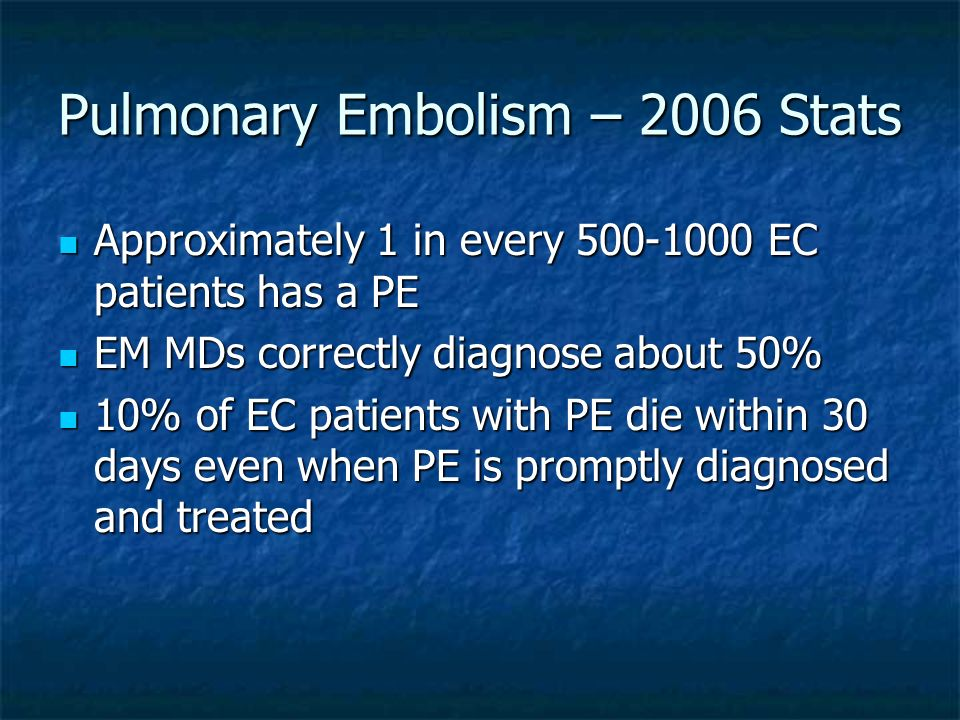 Pulmonary Embolism – 2006 Stats Approximately 1 in every 500-1000 EC patients has a PE Approximately 1 in every 500-1000 EC patients has a PE EM MDs c