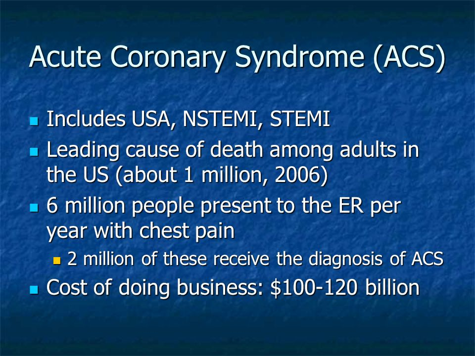 Acute Coronary Syndrome (ACS) Includes USA, NSTEMI, STEMI Includes USA, NSTEMI, STEMI Leading cause of death among adults in the US (about 1 million,