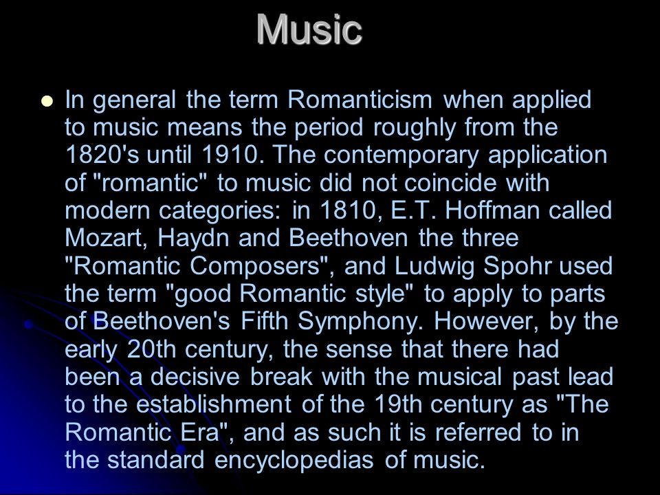 Music In general the term Romanticism when applied to music means the period roughly from the 1820's until 1910. The contemporary application of