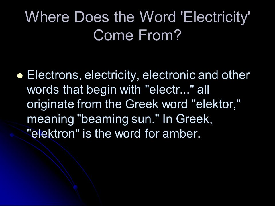 Where Does the Word 'Electricity' Come From? Electrons, electricity, electronic and other words that begin with