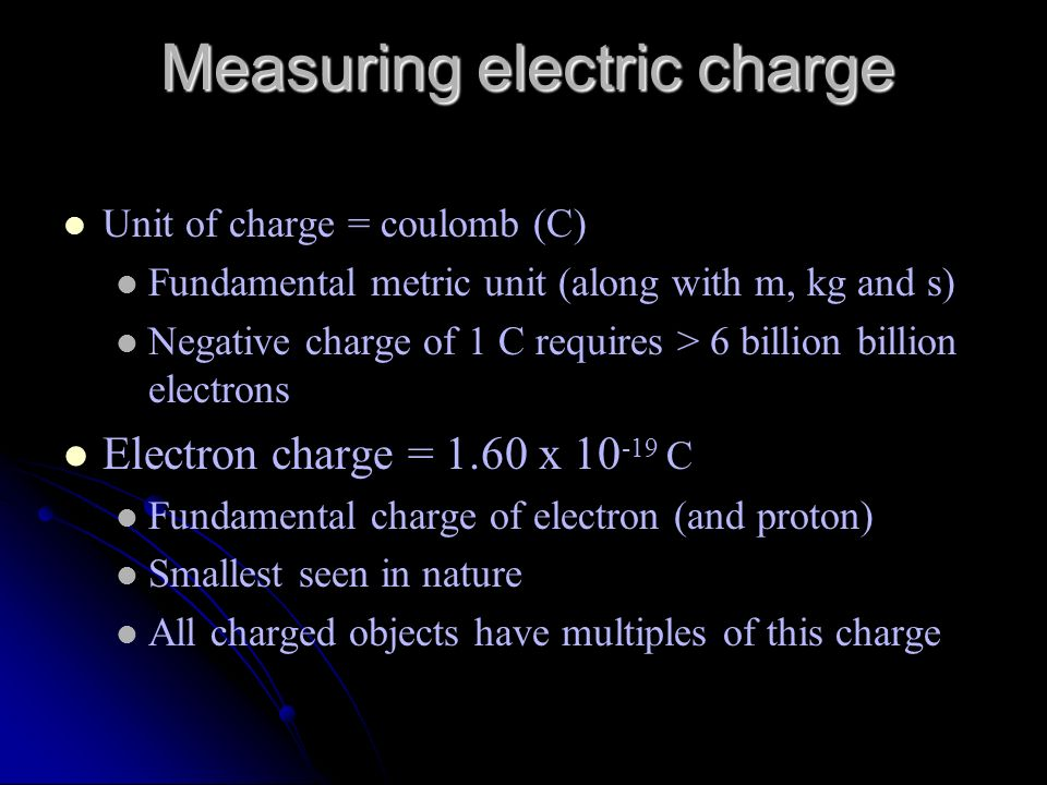 Measuring electric charge Unit of charge = coulomb (C) Fundamental metric unit (along with m, kg and s) Negative charge of 1 C requires > 6 billion bi