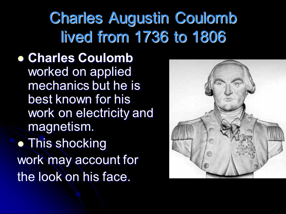 Charles Augustin Coulomb lived from 1736 to 1806 Charles Coulomb worked on applied mechanics but he is best known for his work on electricity and magn