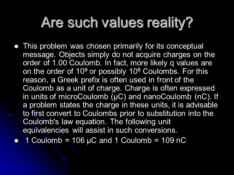 Are such values reality? This problem was chosen primarily for its conceptual message. Objects simply do not acquire charges on the order of 1.00 Coul