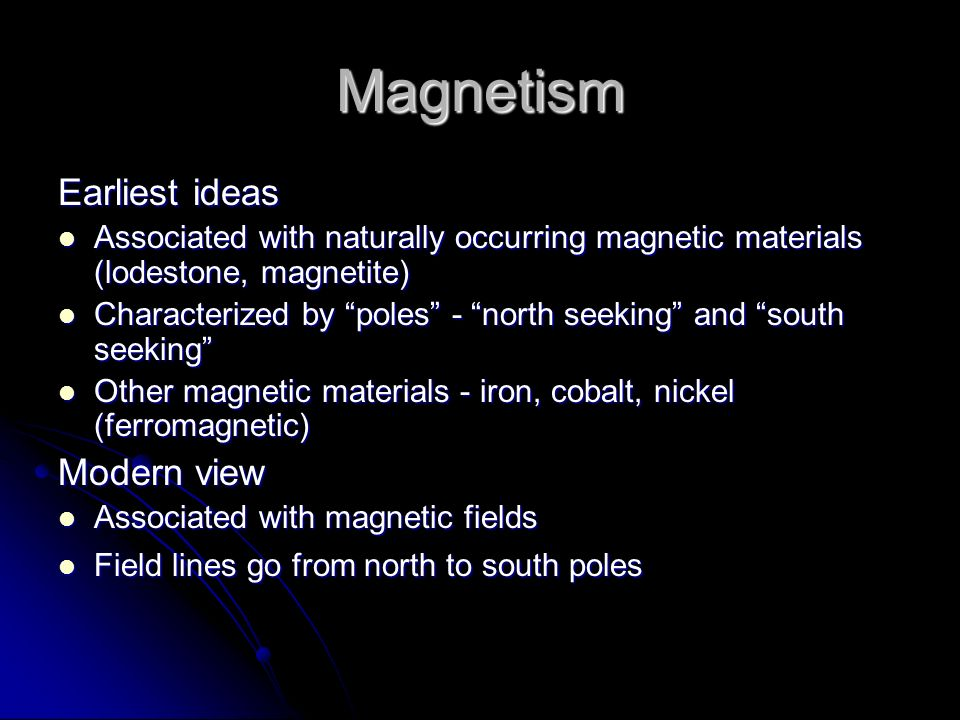 Magnetism Earliest ideas Associated with naturally occurring magnetic materials (lodestone, magnetite) Associated with naturally occurring magnetic ma