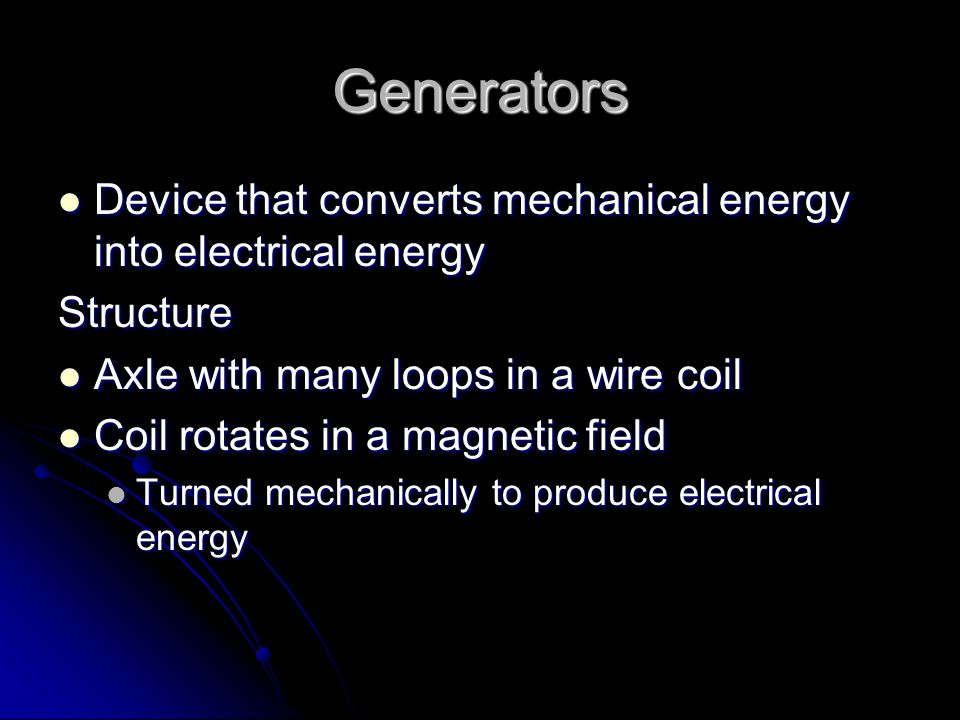 Generators Device that converts mechanical energy into electrical energy Device that converts mechanical energy into electrical energyStructure Axle w