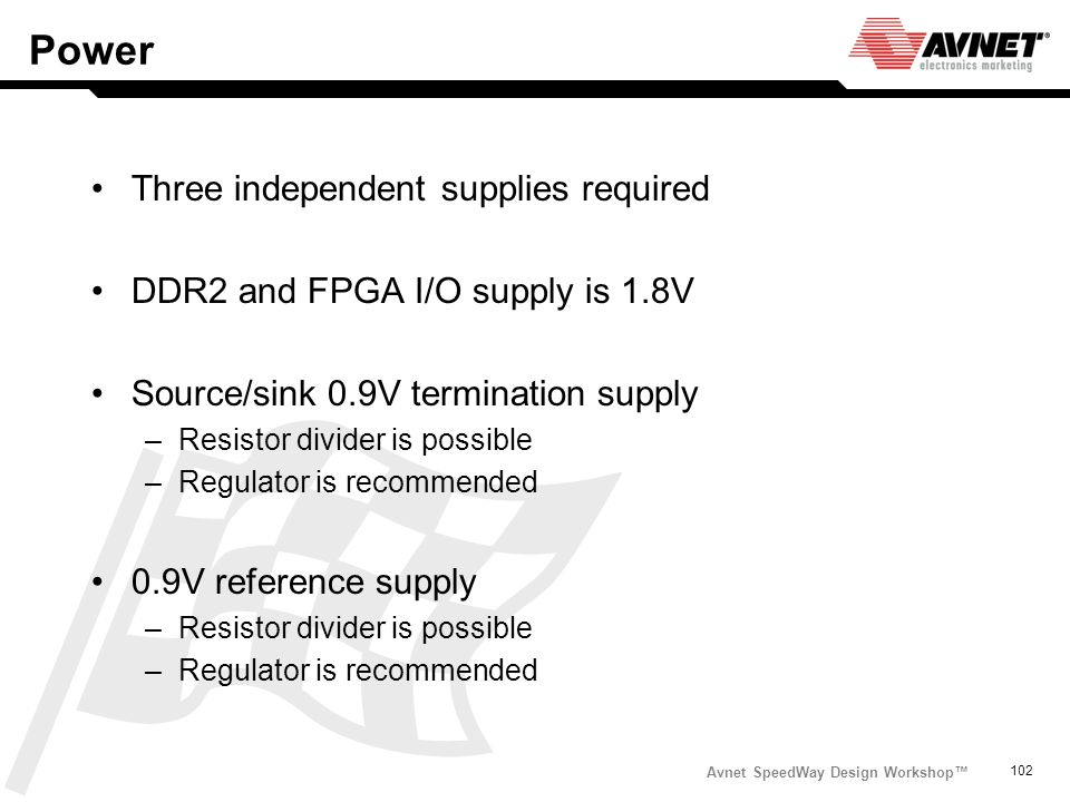 Avnet SpeedWay Design Workshop 102 Power Three independent supplies required DDR2 and FPGA I/O supply is 1.8V Source/sink 0.9V termination supply –Res