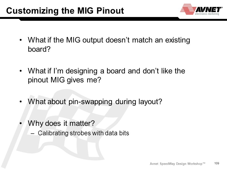 Avnet SpeedWay Design Workshop 109 Customizing the MIG Pinout What if the MIG output doesnt match an existing board? What if Im designing a board and