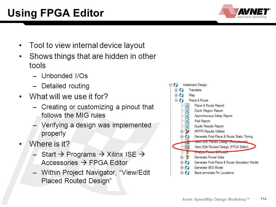 Avnet SpeedWay Design Workshop 114 Using FPGA Editor Tool to view internal device layout Shows things that are hidden in other tools –Unbonded I/Os –D