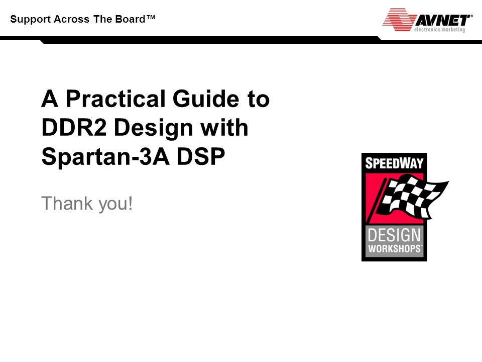 Support Across The Board A Practical Guide to DDR2 Design with Spartan-3A DSP Thank you!
