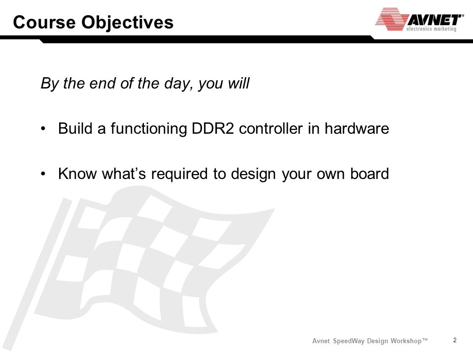 Avnet SpeedWay Design Workshop 2 Course Objectives By the end of the day, you will Build a functioning DDR2 controller in hardware Know whats required