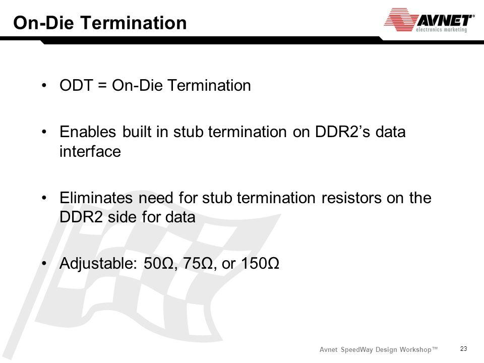 Avnet SpeedWay Design Workshop 23 On-Die Termination ODT = On-Die Termination Enables built in stub termination on DDR2s data interface Eliminates nee