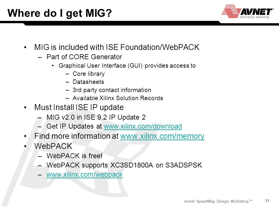 Avnet SpeedWay Design Workshop 31 Where do I get MIG? MIG is included with ISE Foundation/WebPACK –Part of CORE Generator Graphical User Interface (GU