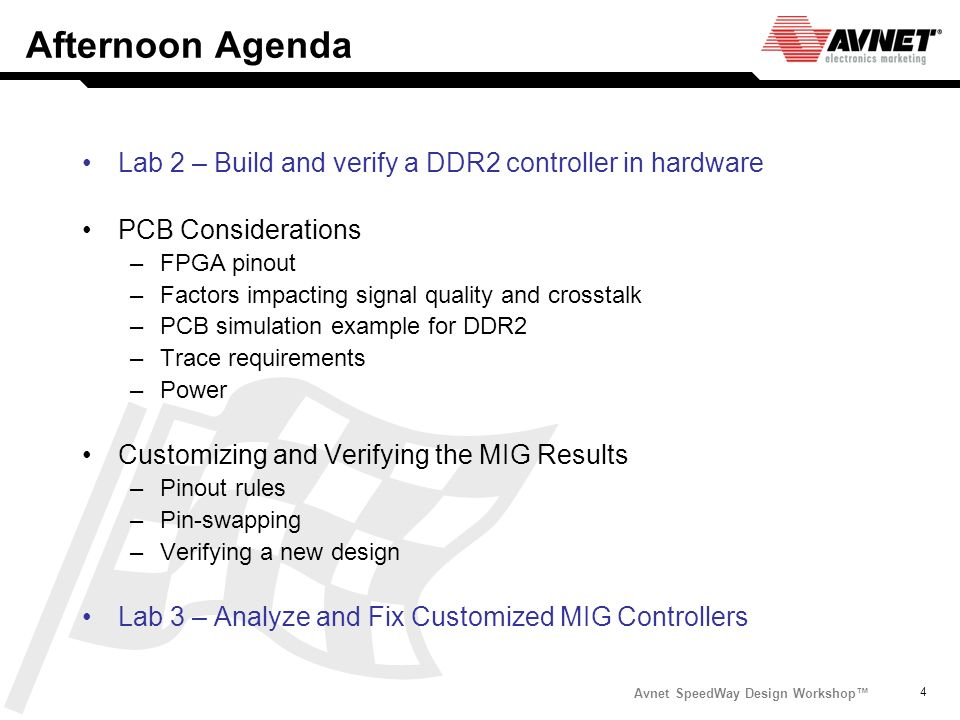 Avnet SpeedWay Design Workshop 4 Afternoon Agenda Lab 2 – Build and verify a DDR2 controller in hardware PCB Considerations –FPGA pinout –Factors impa