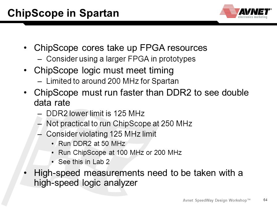 Avnet SpeedWay Design Workshop 64 ChipScope in Spartan ChipScope cores take up FPGA resources –Consider using a larger FPGA in prototypes ChipScope lo