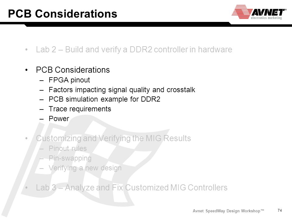 Avnet SpeedWay Design Workshop 74 PCB Considerations Lab 2 – Build and verify a DDR2 controller in hardware PCB Considerations –FPGA pinout –Factors i