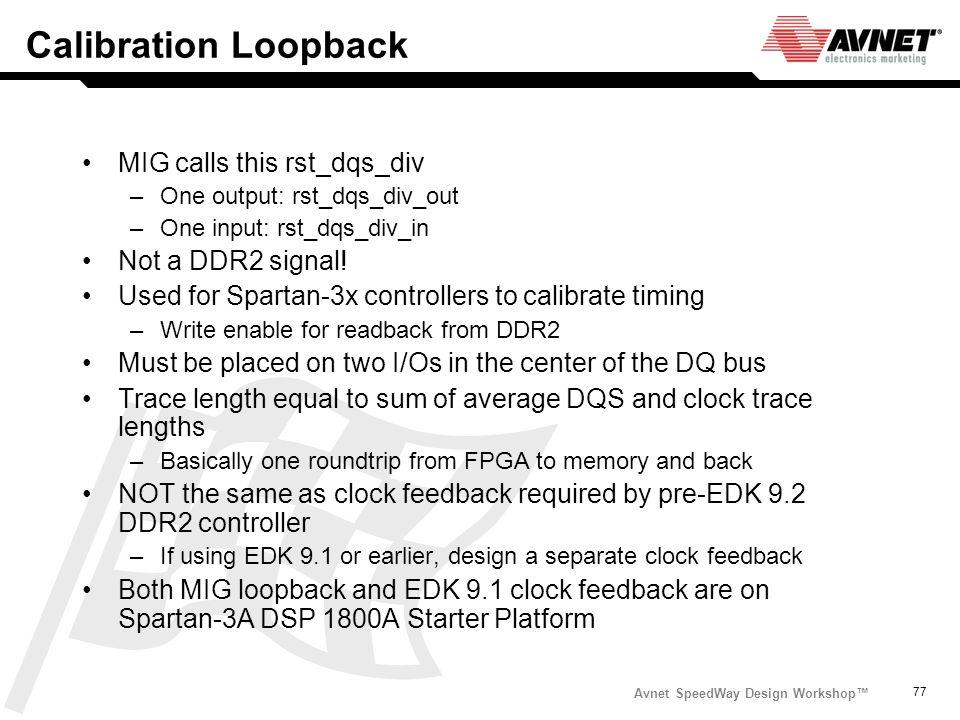 Avnet SpeedWay Design Workshop 77 Calibration Loopback MIG calls this rst_dqs_div –One output: rst_dqs_div_out –One input: rst_dqs_div_in Not a DDR2 s
