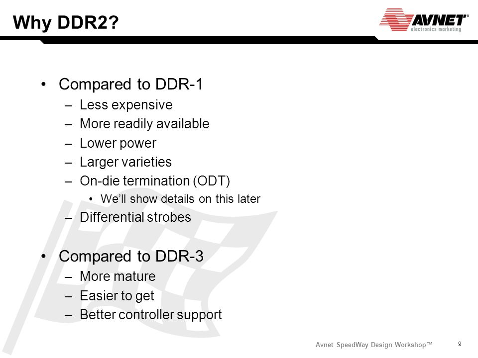 Avnet SpeedWay Design Workshop 9 Why DDR2? Compared to DDR-1 –Less expensive –More readily available –Lower power –Larger varieties –On-die terminatio
