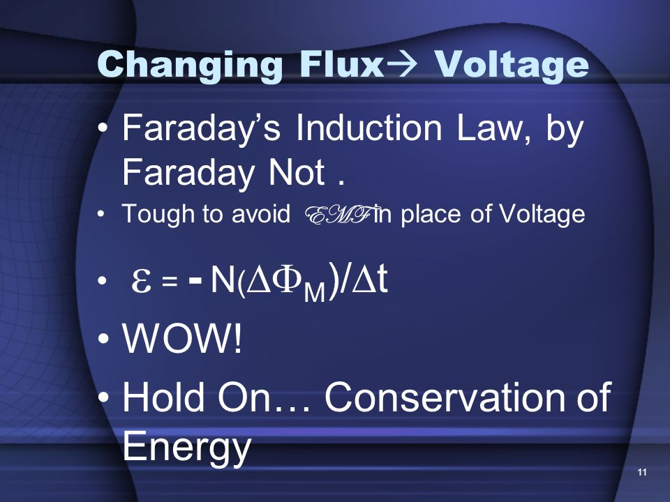 11 Changing Flux Voltage Faradays Induction Law, by Faraday Not. Tough to avoid EMF in place of Voltage = - N ( M )/ t WOW! Hold On… Conservation of E