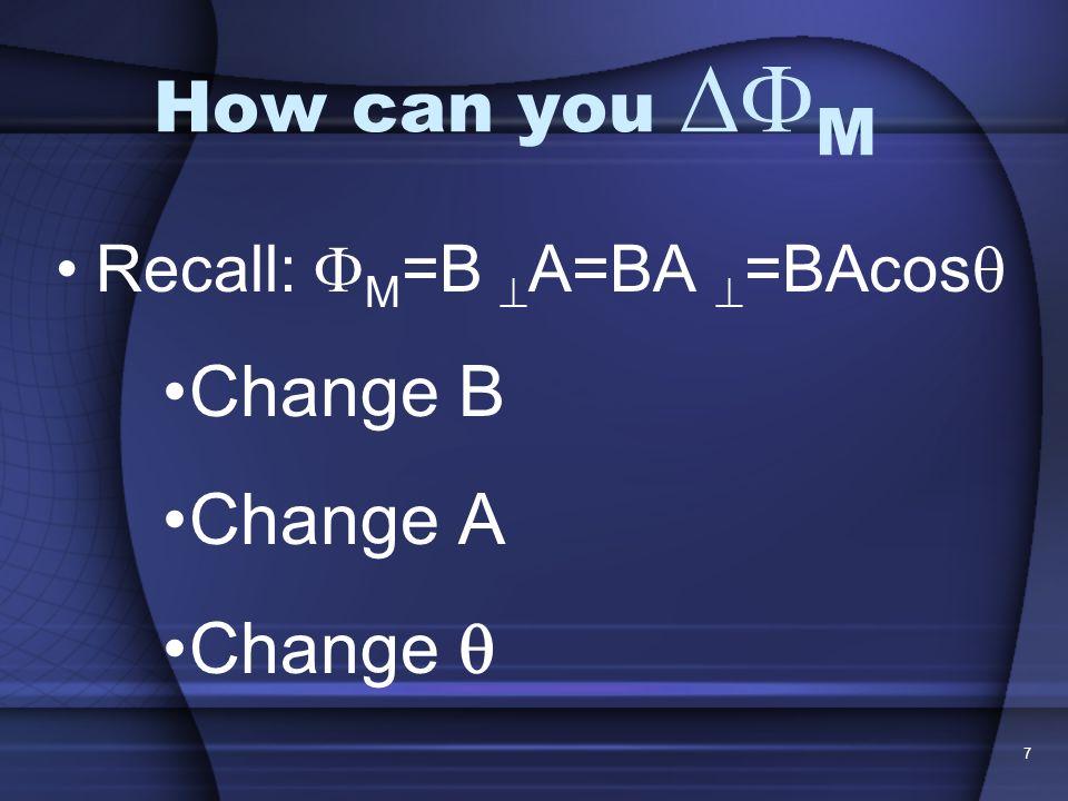 7 How can you M Recall: M =B A=BA =BAcos Change B Change A Change