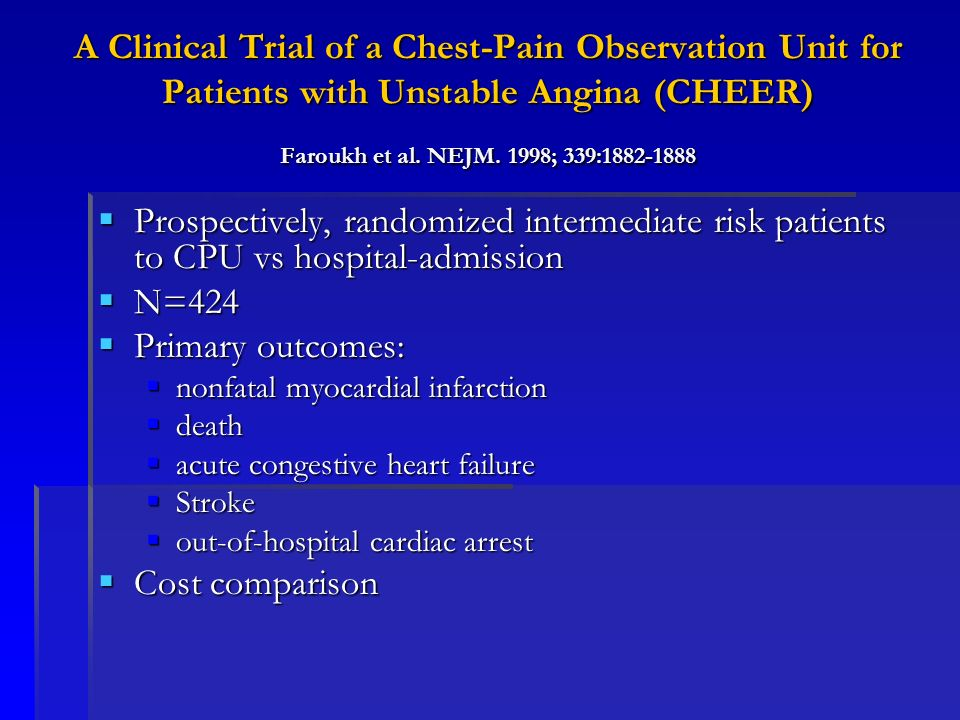 A Clinical Trial of a Chest-Pain Observation Unit for Patients with Unstable Angina (CHEER) Faroukh et al. NEJM. 1998; 339:1882-1888 Prospectively, ra