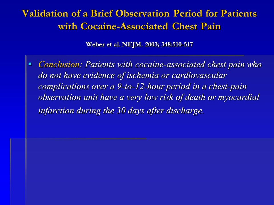 Validation of a Brief Observation Period for Patients with Cocaine-Associated Chest Pain Weber et al. NEJM. 2003; 348:510-517 Conclusion: Patients wit