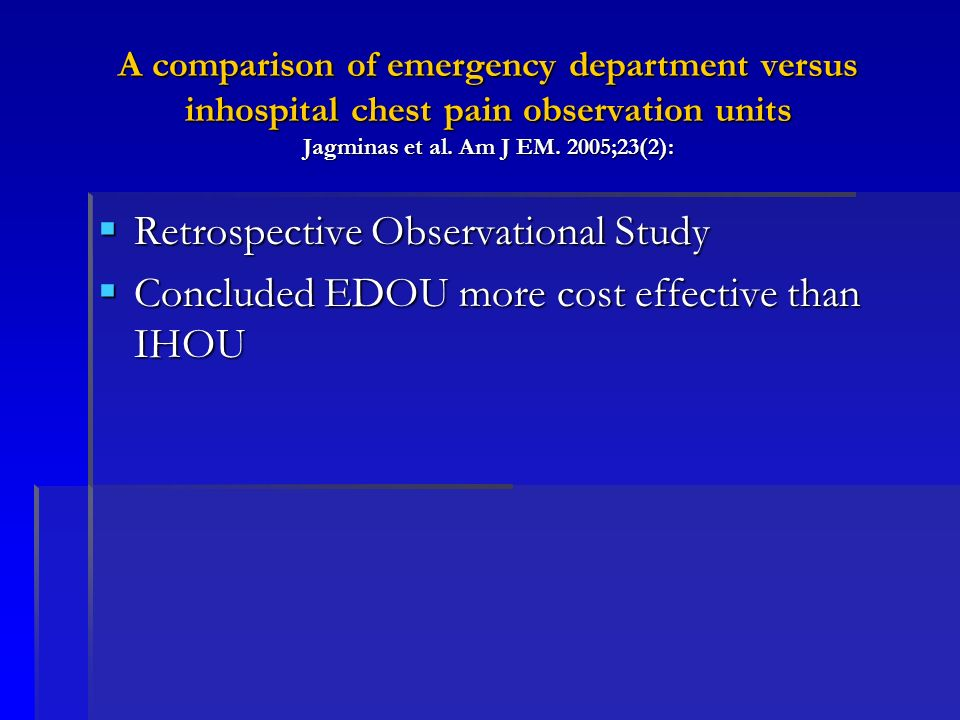 A comparison of emergency department versus inhospital chest pain observation units Jagminas et al. Am J EM. 2005;23(2): Retrospective Observational S