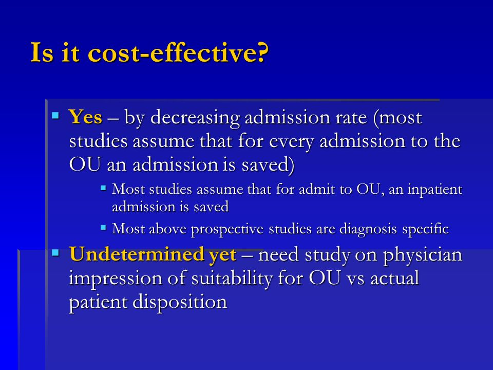 Is it cost-effective? Yes – by decreasing admission rate (most studies assume that for every admission to the OU an admission is saved) Yes – by decre