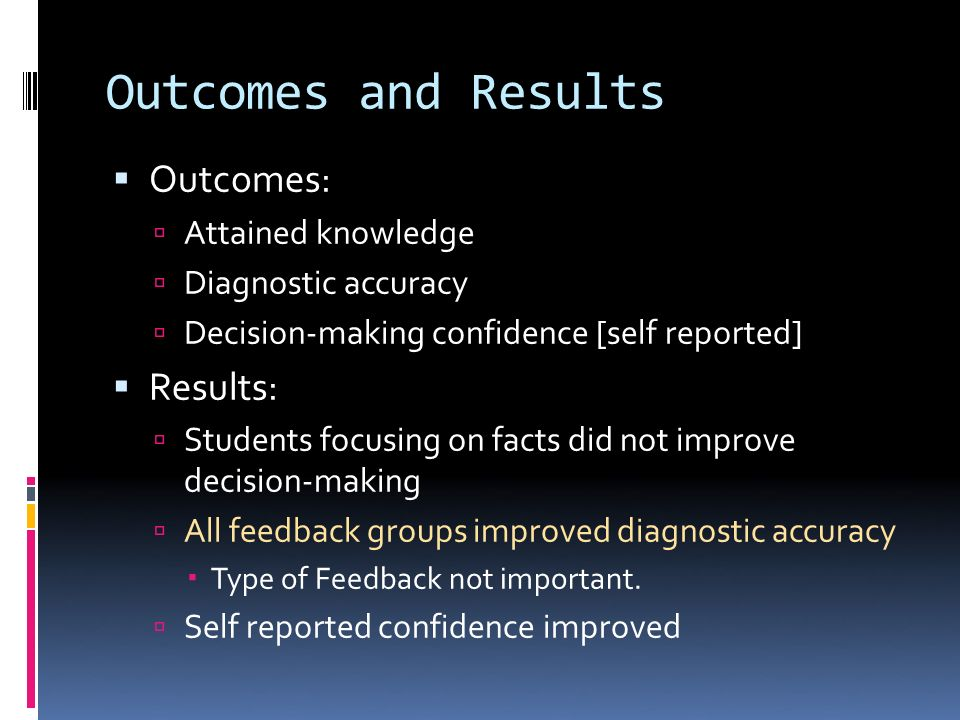 Outcomes and Results Outcomes: Attained knowledge Diagnostic accuracy Decision-making confidence [self reported] Results: Students focusing on facts did not improve decision-making All feedback groups improved diagnostic accuracy Type of Feedback not important.