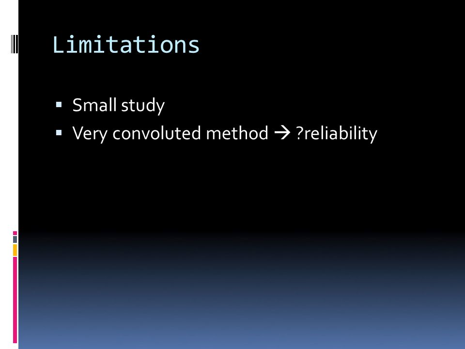 Limitations Small study Very convoluted method ?reliability