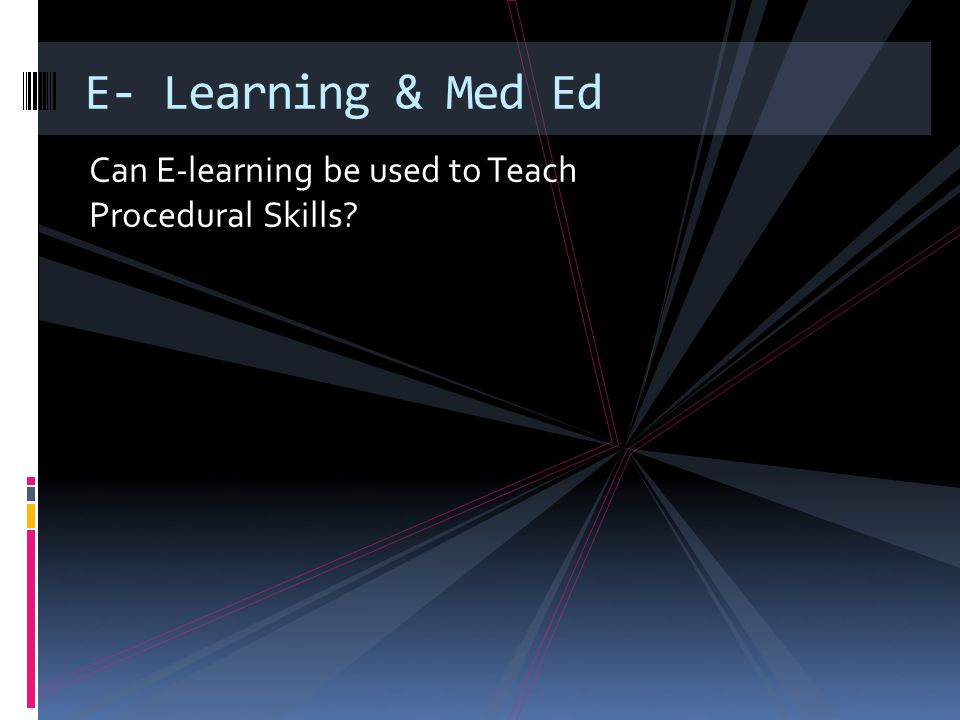 Can E-learning be used to Teach Procedural Skills E- Learning & Med Ed