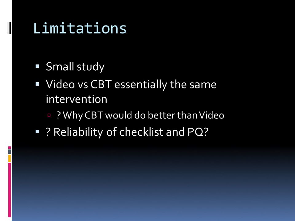 Limitations Small study Video vs CBT essentially the same intervention .
