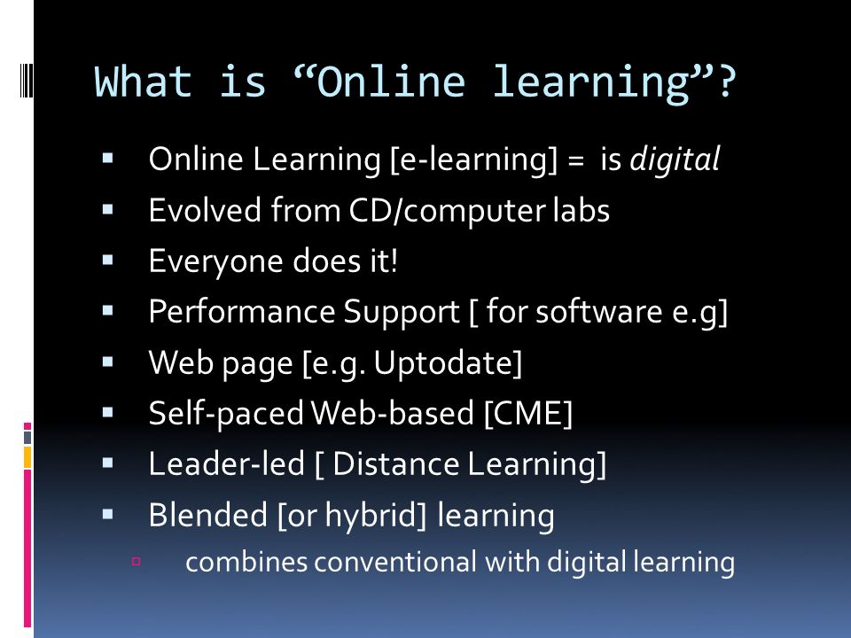 What is Online learning? Online Learning [e-learning] = is digital Evolved from CD/computer labs Everyone does it! Performance Support [ for software