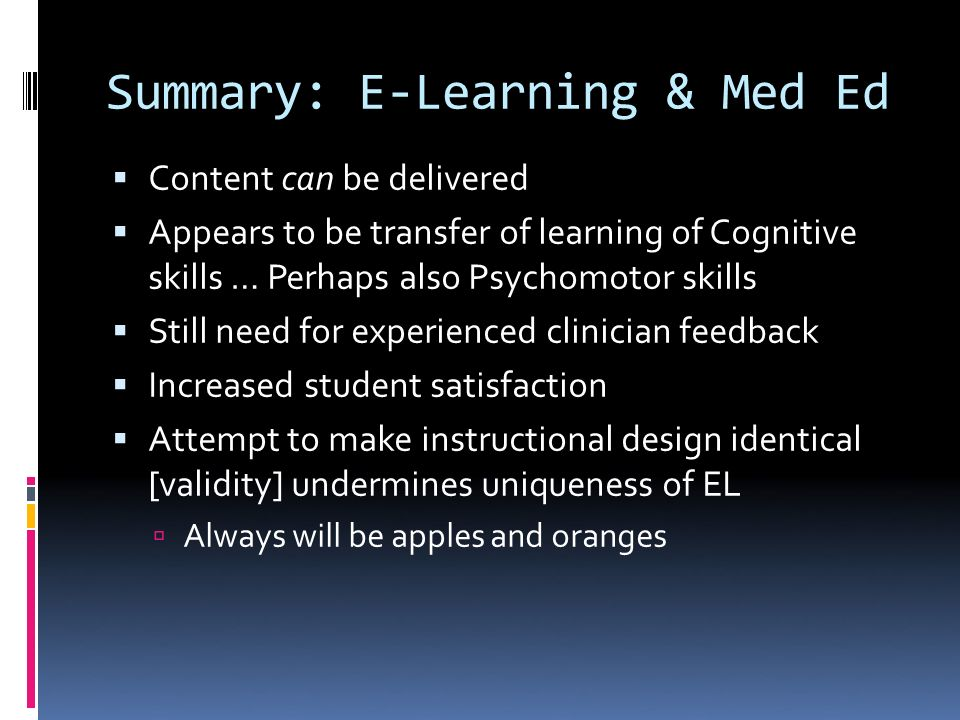 Summary: E-Learning & Med Ed Content can be delivered Appears to be transfer of learning of Cognitive skills … Perhaps also Psychomotor skills Still need for experienced clinician feedback Increased student satisfaction Attempt to make instructional design identical [validity] undermines uniqueness of EL Always will be apples and oranges