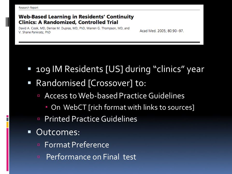 109 IM Residents [US] during clinics year Randomised [Crossover] to: Access to Web-based Practice Guidelines On WebCT [rich format with links to sources] Printed Practice Guidelines Outcomes: Format Preference Performance on Final test